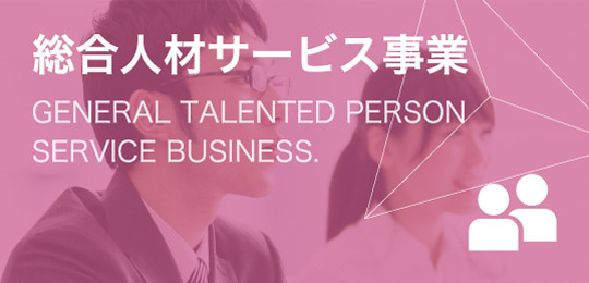 総合人材サービス事業 GENERAL TALENTED PERSONSERVICE BUSINESS.